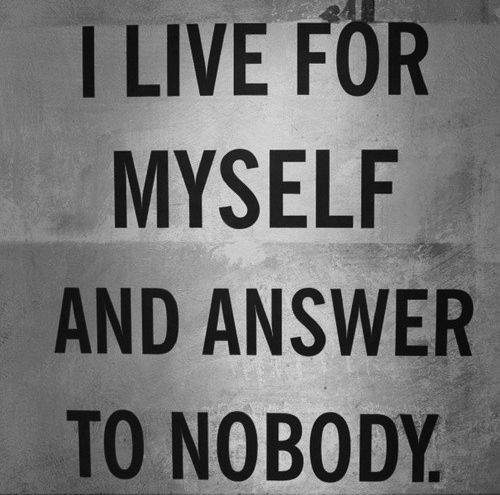Confirmation Quotes, I live for myself and answer to nobody, selfish, so what?: Life, Inspiration, Style, Quotes, Truth, Thought, Things