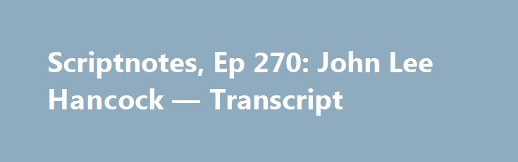 Scriptnotes, Ep 270: John Lee Hancock — Transcript http://filmanons.besaba.com/scriptnotes-ep-270-john-lee-hancock-transcript/  Craig Mazin: Hello, and welcome. My name is Craig Mazin, and this is Scriptnotes, a podcast about screenwriting and things that are interesting to screenwriters. And yes, I am unfettered today. No fetters on me, whatever a fetter is, as John August continues his world travels somewhere in France. But as I am a creature […]