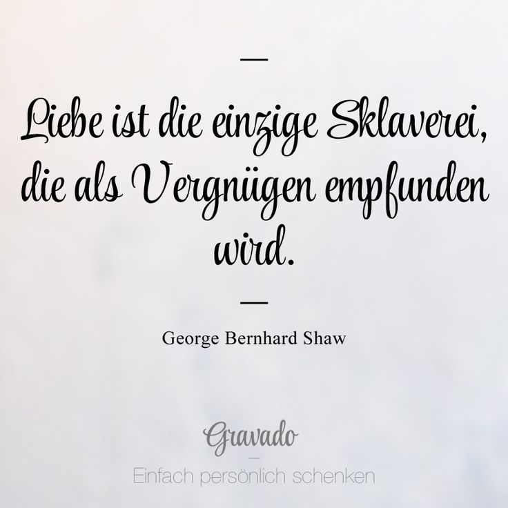 """""""Liebe ist die einzige Sklaverei, die als Vergnügen empfunden wird"""" - George Bernhard Shaw"""