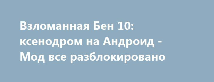 Взломанная Бен 10: ксенодром на Андроид - Мод все разблокировано http://touch-android.ru/1860-vzlomannaya-ben-10-ksenodrom-na-android-mod-vse-razblokirovano.html
