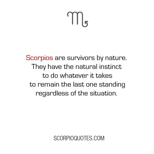 Quote about Scorpio:   Scorpios are survivors by nature. They have the natural instinct to do wha...