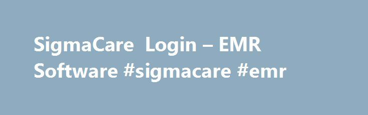 SigmaCare Login – EMR Software #sigmacare #emr http://philippines.remmont.com/sigmacare-login-emr-software-sigmacare-emr/  # SigmaCare Login EMR Software SigmaCare Login help to guide you how to sign in to your Signa Care EHR/EMR account. Sigmacare is an electronic medical record (EMR) software. An EMR software is alternatively called electronic health record(EHR ) too. EMR or EHR systems are healthcare IT frameworks that allow doctors, health professional, medical billers, and insurances a…