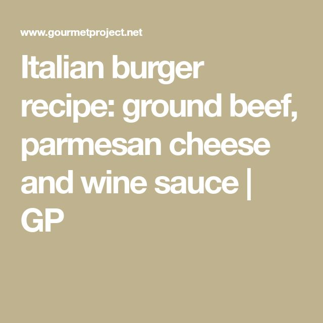 Italian burger recipe: ground beef, parmesan cheese and wine sauce | GP