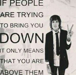 If people are trying to bring you down, it only means that you are above them. Oliver Sykes Quote