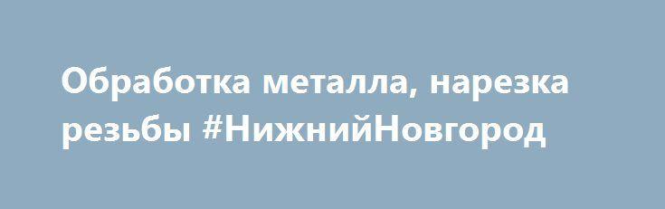 Обработка металла, нарезка резьбы #НижнийНовгород http://www.pogruzimvse.ru/doska3/?adv_id=4942 Выполним профессионально и в оговоренный срок мехообработку, металлообработку, токарную и фрезерную обработку металлов, нарезку резьбы. Заказы по количеству могут быть: единичными, мелкосерийными.  Возможности производства:   - Токарная обработка. Минимальный диаметр 6 мм. Максимальный диаметр 200 мм. Длина обработки максимальная 800 мм.  - Фрезерная обработка. Максимальные размеры детали для…