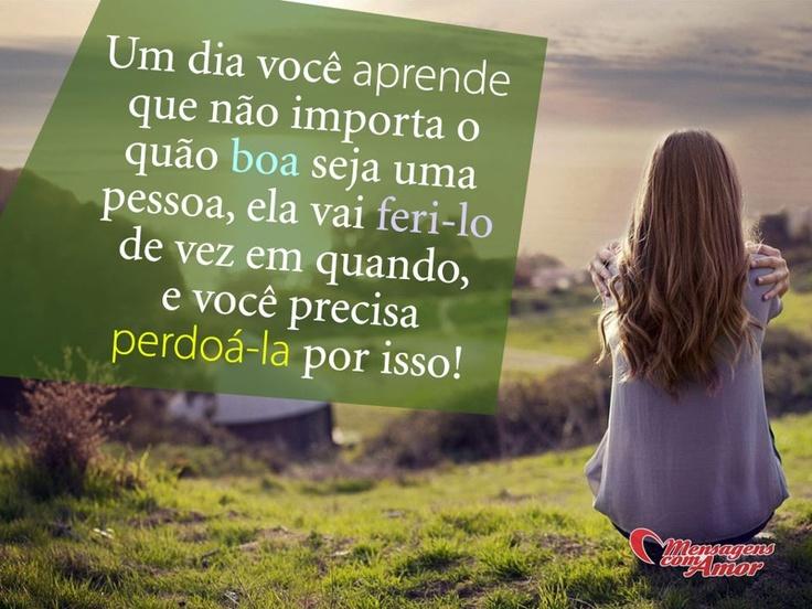 Um dia você aprende que não importa o quão boa seja uma pessoa, ela vai feri-lo de vez em quando, e você precisa perdoá-la por isso! #mandesuafrase #perdao Enviado por @Maria Canavello Mrasek Canavello Mrasek Canavello Mrasek Brasil