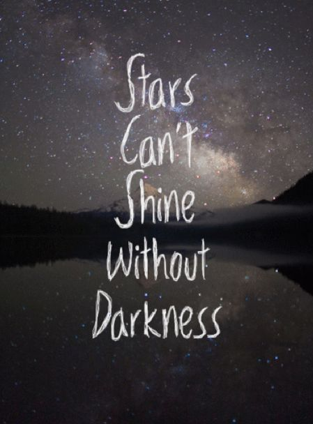 don't you know, It's gotta get dark, before you can see the stars. ~Trials and Tribulations~