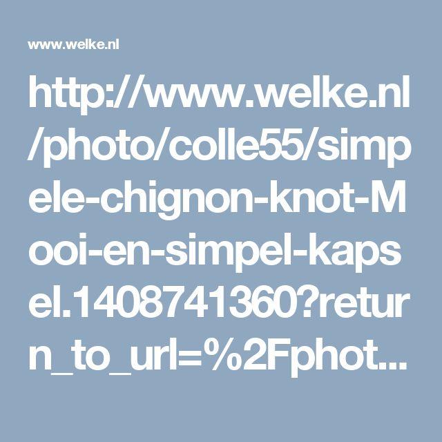 http://www.welke.nl/photo/colle55/simpele-chignon-knot-Mooi-en-simpel-kapsel.1408741360?return_to_url=%2Fphoto%2FBonjour-me%2Fmooie-vlecht-knot.1382634277