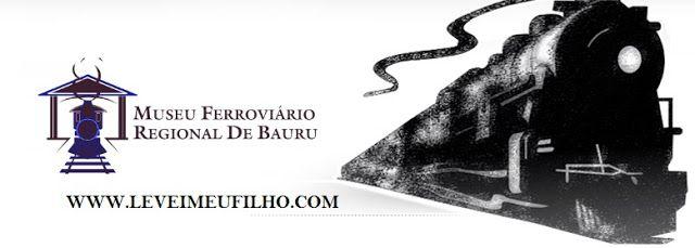 LEVEI MEU FILHO: MUSEU FERROVIÁRIO REGIONAL DE BAURU – BAURU-SP
