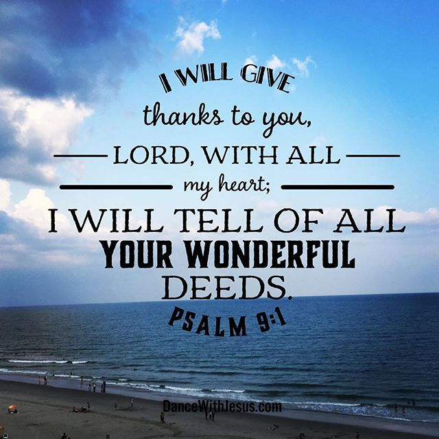 Psalm 9:1 I will give thanks to you, Lord, with all my heart; I will tell of all your wonderful deeds.