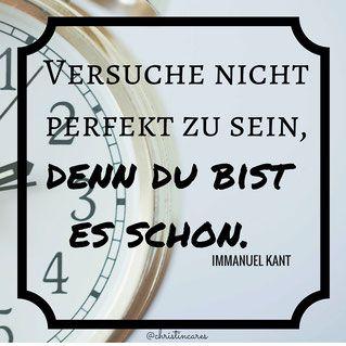 """""""Versuche nicht perfekt zu sein, denn du bist es schon."""" Immanuel Kant"""