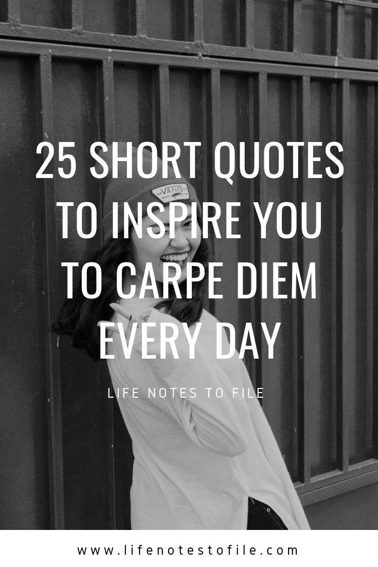 25 Short Quotes To Inspire You To Carpe Diem Every Day Life Notes To File Short Quotes Inspirational Quotes Carpe Diem Quotes