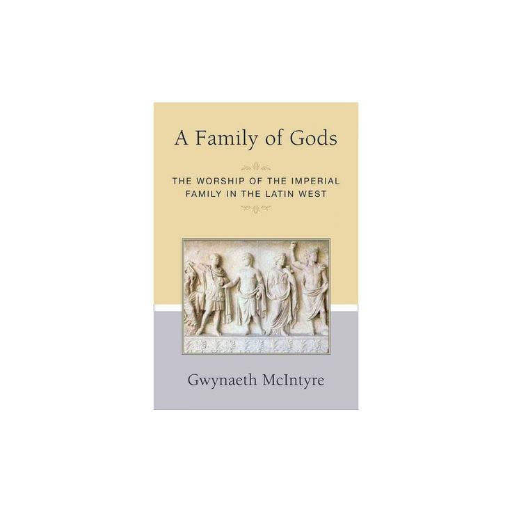 Family of Gods : The Worship of the Imperial Family in the Latin West (Hardcover) (Gwynaeth Mcintyre)
