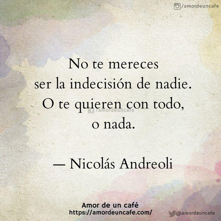 No te mereces ser la indecisión de nadie. O te quieren con todo, o nada.  Nicolás Andreoli