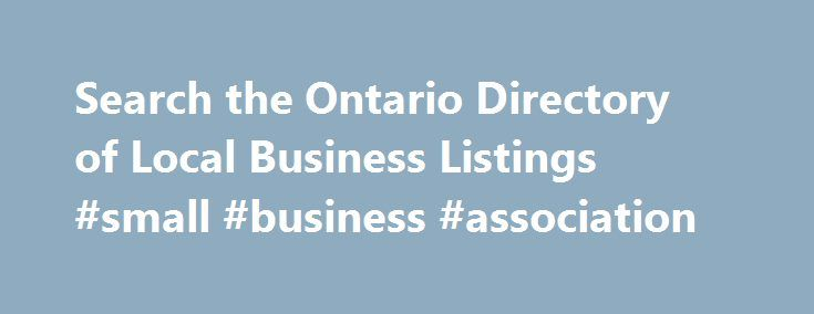 Search the Ontario Directory of Local Business Listings #small #business #association http://money.nef2.com/search-the-ontario-directory-of-local-business-listings-small-business-association/  #business yellow pages # Find a Business in a Canadian Location Ontario: Canada s capital and largest metropolis await you In Ontario we find the country's largest metropolis —, with its 5.5 million inhabitants, Toronto is made up of one of the most diverse populations in the world. In Toronto, one can…