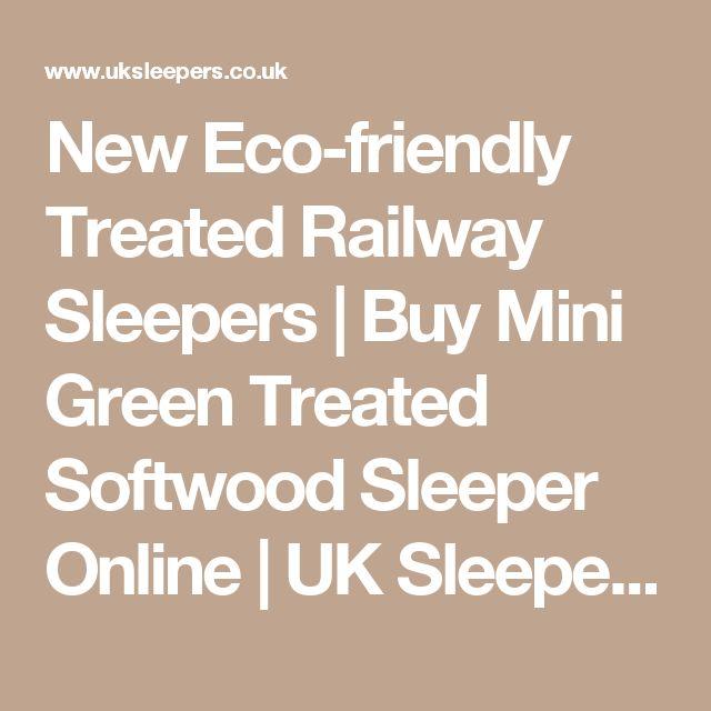 New Eco-friendly Treated Railway Sleepers | Buy Mini Green Treated Softwood Sleeper Online | UK Sleepers