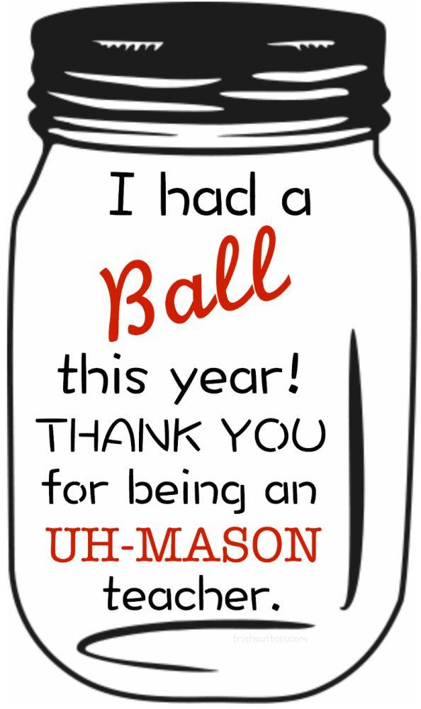 Free Printable: Teacher Appreciation Gift. Mason Jar 'I had a ball' this year! Thank you for being an UH-MASON teacher.