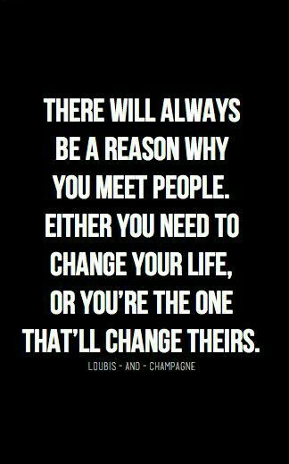 There will always be a reason why you meet people either you need to change your life or you're the one that'll change theirs