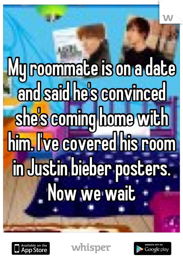 My roommate is on a date and said he's convinced she's coming home with him. I've covered his room in Justin bieber posters. Now we wait