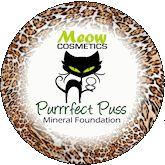 Meow Cosmetics Mineral Foundations: Purrfect Puss(Light/Medium Layerable Coverage) $12.75-$24.75 Can be applied wet for extra coverage! Purrr-fect Puss foundation is our original sheer, matte, layerable-coverage mineral foundation utilizing the latest light refraction pigments for a youthful dewy appearance.      You can vary the coverage, and easily build it up, by applying multiple layers.  Unlike other mineral foundations, there is no need to buff excessively
