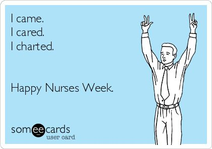 I came. I cared. I charted. Happy Nurses Week.