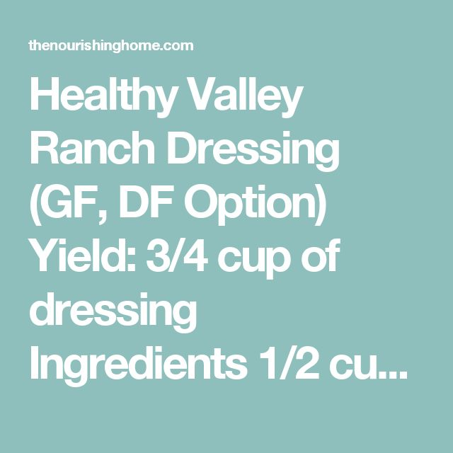 Healthy Valley Ranch Dressing (GF, DF Option) Yield: 3/4 cup of dressing  Ingredients  1/2 cup plain kefir or homemade yogurt (for Whole30, or if DF, use almond milk or *coconut milk) 1/4 cup mayonnaise 1/4 tsp, plus 1/8 tsp sea salt 1/4 tsp garlic powder 1/4 tsp onion powder 1/8 tsp dried parsley 1/8 tsp fresh-ground black pepper 1 pinch dried dill weed 1 pinch dried thyme 1 pinch of red pepper flakes (if you like it a little spicy)