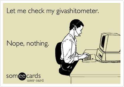 Let me check my givashitometer. Nope, nothing. | Confession Ecard | someecards.com