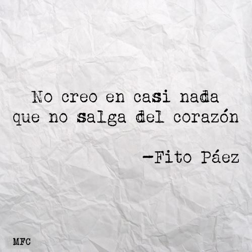 I believe in hardly anything, that does not come from the heart. -Fito Paéz…