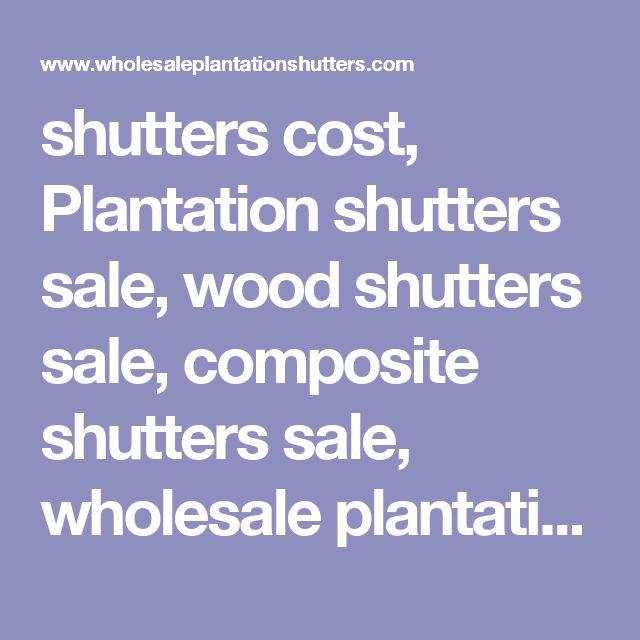 shutters cost, Plantation shutters sale, wood shutters sale, composite shutters sale, wholesale plantation shutters