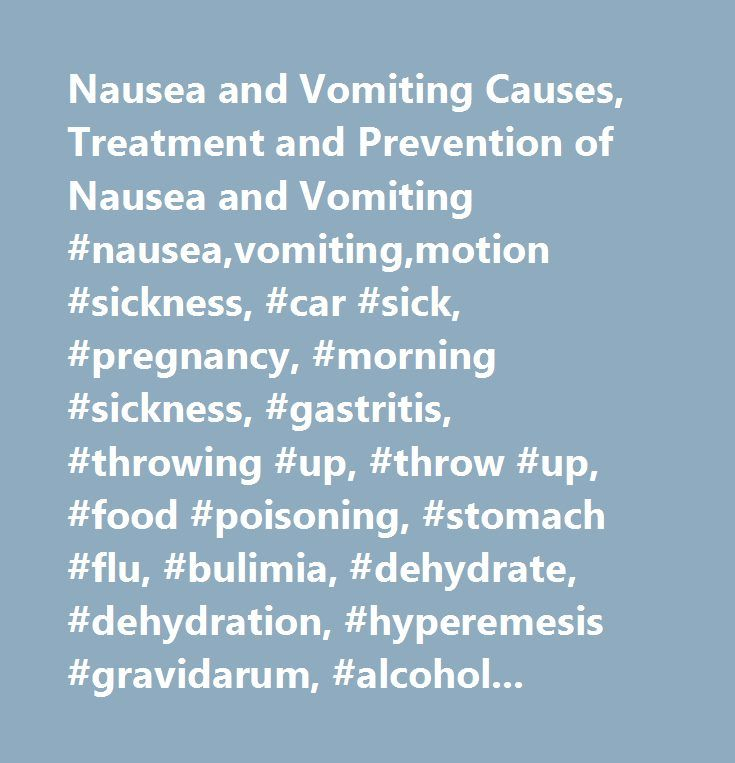 Nausea and Vomiting Causes, Treatment and Prevention of Nausea and Vomiting #nausea,vomiting,motion #sickness, #car #sick, #pregnancy, #morning #sickness, #gastritis, #throwing #up, #throw #up, #food #poisoning, #stomach #flu, #bulimia, #dehydrate, #dehydration, #hyperemesis #gravidarum, #alcohol, #tips, #treatment, #prevention, #fluids #and #vomiting…