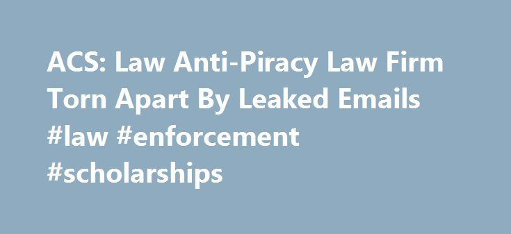 ACS: Law Anti-Piracy Law Firm Torn Apart By Leaked Emails #law #enforcement #scholarships http://law.remmont.com/acs-law-anti-piracy-law-firm-torn-apart-by-leaked-emails-law-enforcement-scholarships/  #acs law # Advertiser Tells Court It s Not Liable for Pirate Sites ACS:Law Anti-Piracy Law Firm Torn Apart By Leaked Emails Earlier this week, anti-piracy lawyers ACS:Law had their website taken down by a 4chan DDoS attack. Adding insult […]