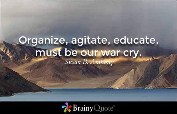 """Organize, agitate, educate, must be our war cry."" - Susan B. Anthony quotes from BrainyQuote.com"