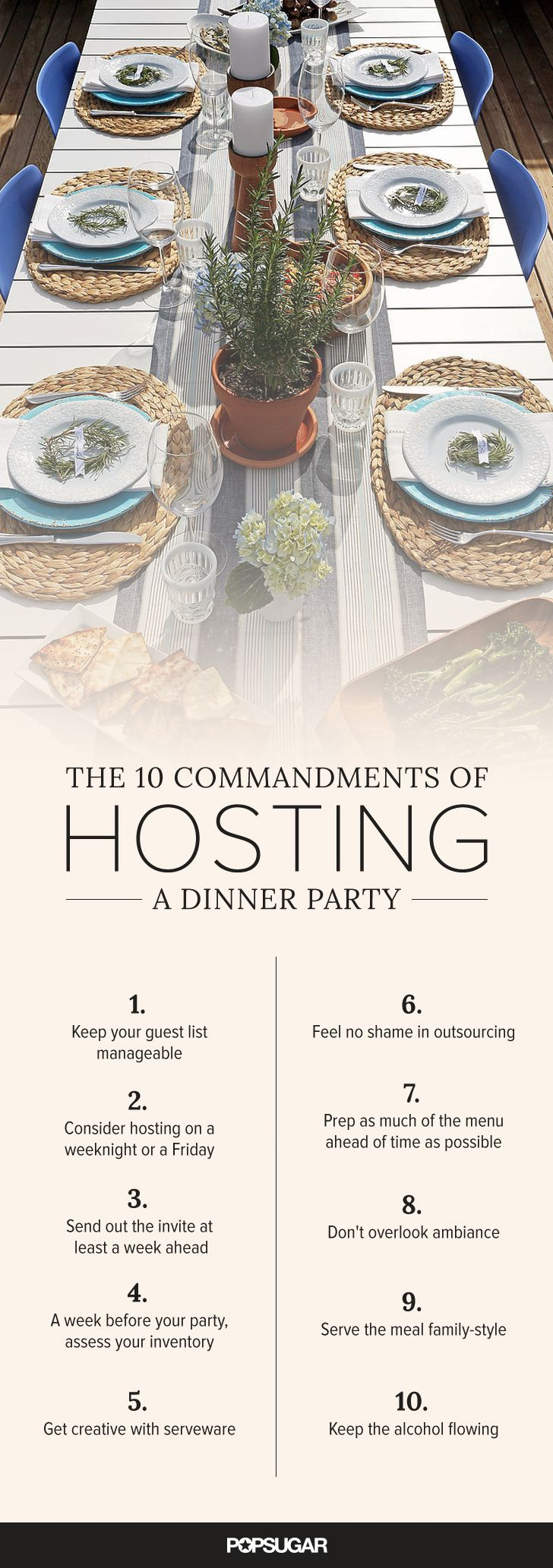 Hosting your first dinner party is a major milestone; sure, you've had friends over for cocktails or thrown a raucous house party, but those are different beasts altogether. A dinner party might seem imposing at the outset, but really it shouldn't be; follow these 10 commandments and you'll pull it off no problem.