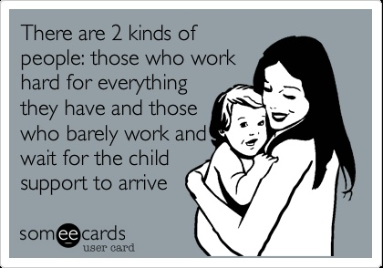 There are 2 kinds of people: those who work hard for everything they have and those who barely work and wait for the child support to arrive.