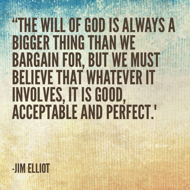 The will of God is always a bigger thing than we bargain for, but we must believe that whatever it involves, it is good and acceptable and perfect. Jim Elliot missionary quote