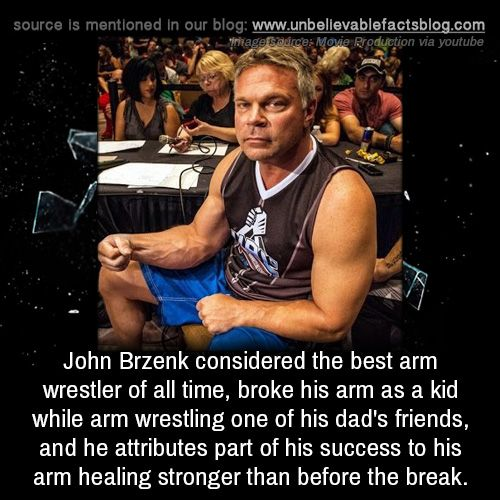 John Brzenk considered the best arm wrestler of all time, broke his arm as a kid while arm wrestling one of his dad's friends and he attributes part of his success to his arm healing stronger than before the break.