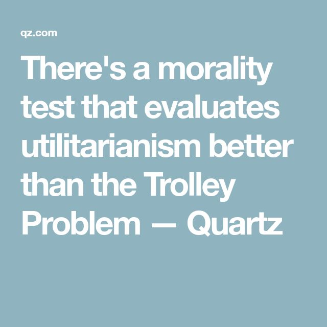 There's a morality test that evaluates utilitarianism better than the Trolley Problem — Quartz
