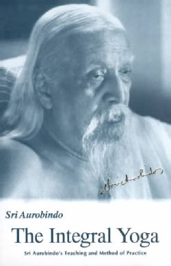 The Integral Yoga: Sri Aurobindo's Teaching and Method of Practice (Paperback)