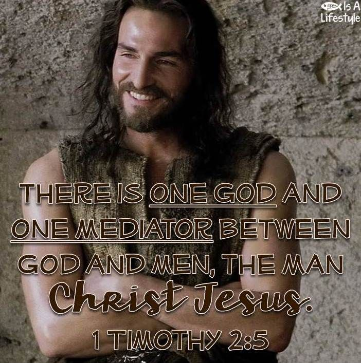 There is one God and one mediator between God and men, the man Christ Jesus.    1 Timothy 2:5