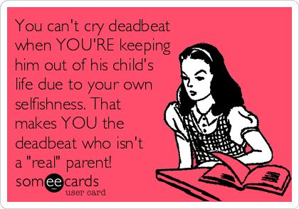You can't cry deadbeat when YOU'RE keeping him out of his child's life due to your own selfishness. That makes YOU the deadbeat. Stop Parental Alienation!