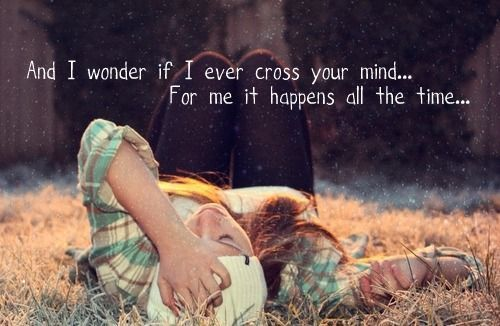 """And I wonder if I cross your mind... for me it happens all the time.""<3"