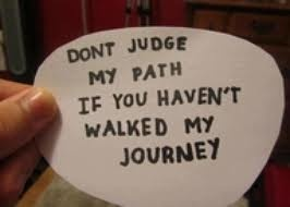 Don't judge my path if you haven't walked my journey..... Truth.