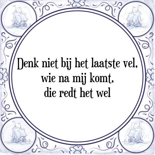 Denk niet bij het laatste vel, wie na mij komt, die redt het wel - Bekijk of bestel deze Tegel nu op Tegelspreuken.nl