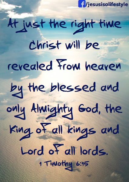 He will manifest in His own time, He who is the blessed and only Potentate, the King of kings and Lord of lords, [1 Timothy 6:15]