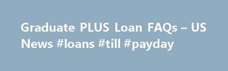 Graduate PLUS Loan FAQs – US News #loans #till #payday http://loan.remmont.com/graduate-plus-loan-faqs-us-news-loans-till-payday/  #plus loan # Learn the ins and outs of Graduate PLUS loans. What are the advantages of a Graduate PLUS loan? What is a Graduate PLUS loan? It's a federally guaranteed loan that can be used to cover the full costs of graduate school. including reasonable living costs. Who can get Graduate PLUS loans? Anyone…The post Graduate PLUS Loan FAQs – US News #loans #till…