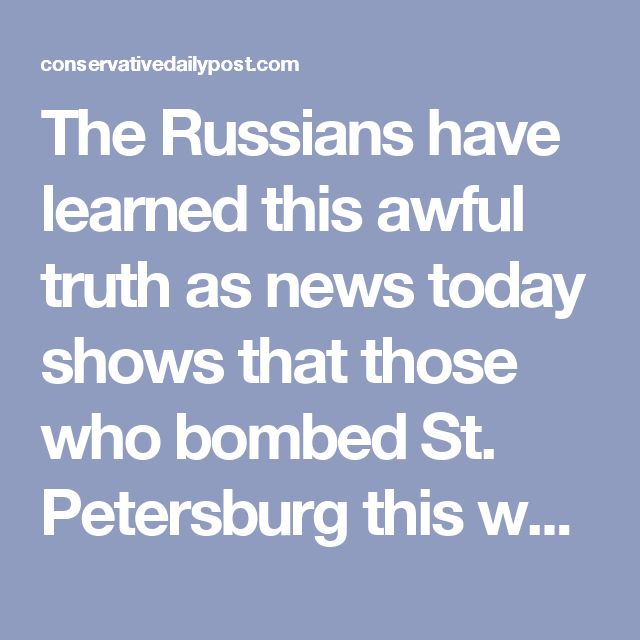 """The Russians have learned this awful truth as news today shows that those who bombed St. Petersburg this week were tied to that very form of Islam. It was not the """"evil Mr. Trump"""" or America that killed 14 innocent people and injured about 40 others, but once again those who claim to teach peace. This fact has been reported by the Russian news agency, Interfax, who said that law enforcement investigators found evidence of a suicide bombing."""