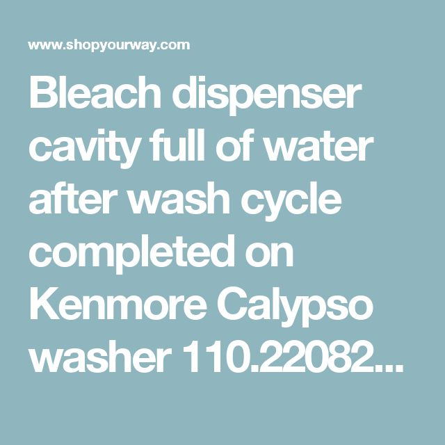 Bleach dispenser cavity full of water after wash cycle completed on Kenmore Calypso washer 110.22082102  | Shop Your Way: Online Shopping & Earn Points on Tools, Appliances, Electronics & more