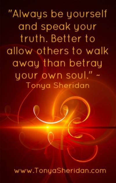 """""""Always be yourself and speak your truth. Better to allow others to walk away than betray your own soul."""" Tonya Sheridan, Life Coach www.TonyaSheridan.com"""