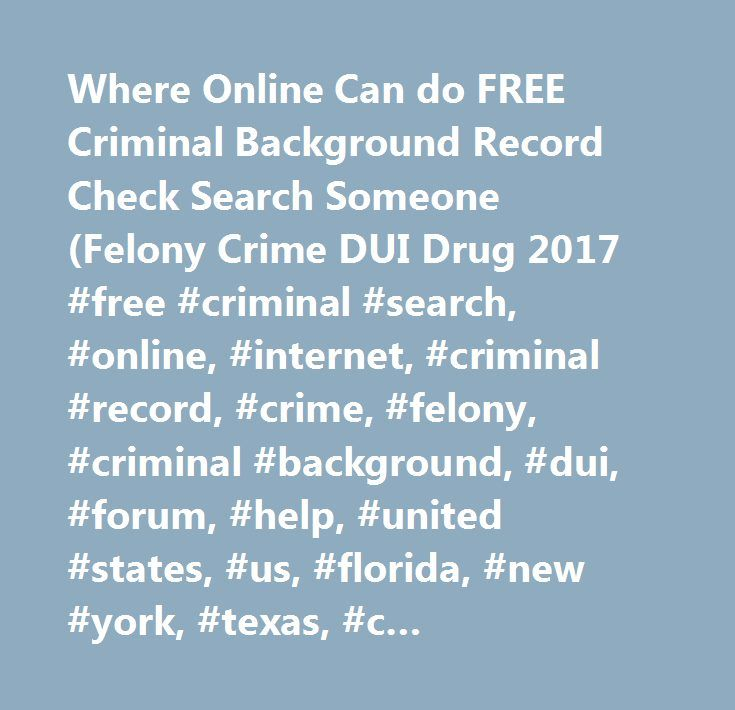 Where Online Can do FREE Criminal Background Record Check Search Someone (Felony Crime DUI Drug 2017 #free #criminal #search, #online, #internet, #criminal #record, #crime, #felony, #criminal #background, #dui, #forum, #help, #united #states, #us, #florida, #new #york, #texas, #c… http://denver.remmont.com/where-online-can-do-free-criminal-background-record-check-search-someone-felony-crime-dui-drug-2017-free-criminal-search-online-internet-criminal-record-crime-felony-criminal-backgro/  #…