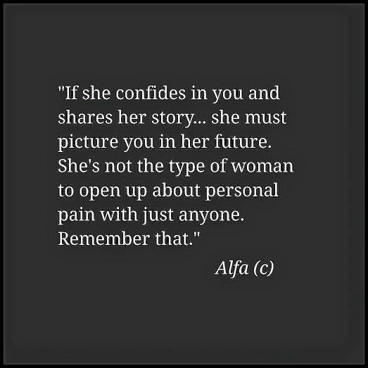 If she confides in you and shares her story...she must picture you in her future. She's not the type of woman to open up about personal pain with just anyone. Remember that.